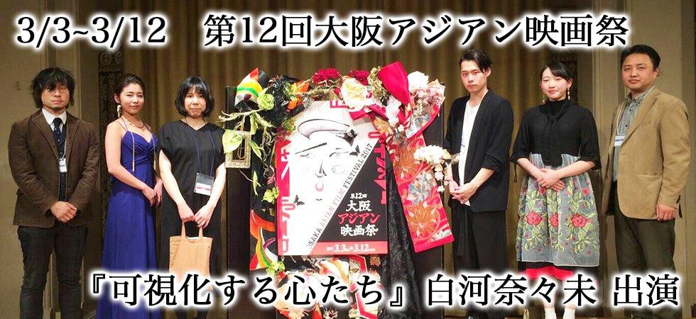 3/3~3/12 第12回大阪アジアン映画祭「可視化する心たち」白河奈々未 出演