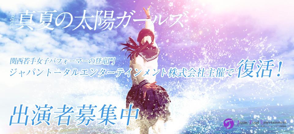 プロジェクト「真夏の太陽ガールズ」関西若手女子パフォーマーの登竜門。ジャパントータルエンターテインメント株式会社主催で復活!出演者募集。